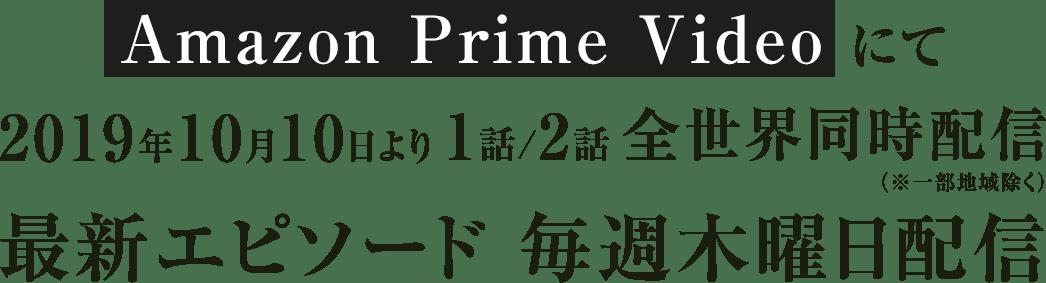 Amazon Prime Videoにて2019年10月10日より1話/2話全世界同時配信(※一部地域除く)最新エピソード 毎週木曜日配信